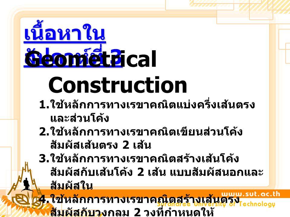 เนื้อหาใน สัปดาห์ที่ 3 Geometrical Construction 1. ใช้หลักการทางเรขาคณิตแบ่งครึ่งเส้นตรง และส่วนโค้ง 2. ใช้หลักการทางเรขาคณิตเขียนส่วนโค้ง สัมผัสเส้นต