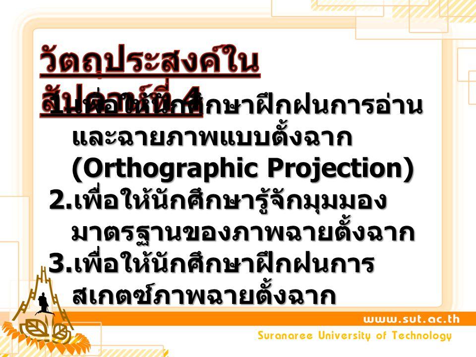 1. เพื่อให้นักศึกษาฝึกฝนการอ่าน และฉายภาพแบบตั้งฉาก (Orthographic Projection) 2. เพื่อให้นักศึกษารู้จักมุมมอง มาตรฐานของภาพฉายตั้งฉาก 3. เพื่อให้นักศึ