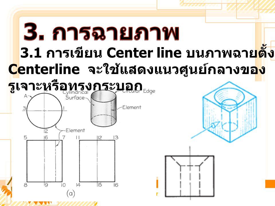 3.1 การเขียน Center line บนภาพฉายตั้งฉาก Centerline จะใช้แสดงแนวศูนย์กลางของ รูเจาะหรือทรงกระบอก