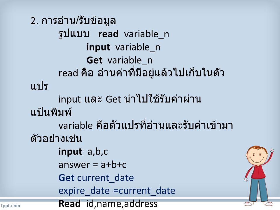 2. การอ่าน / รับข้อมูล รูปแบบ read variable_n input variable_n Get variable_n read คือ อ่านค่าที่มีอยู่แล้วไปเก็บในตัว แปร input และ Get นำไปใช้รับค่า