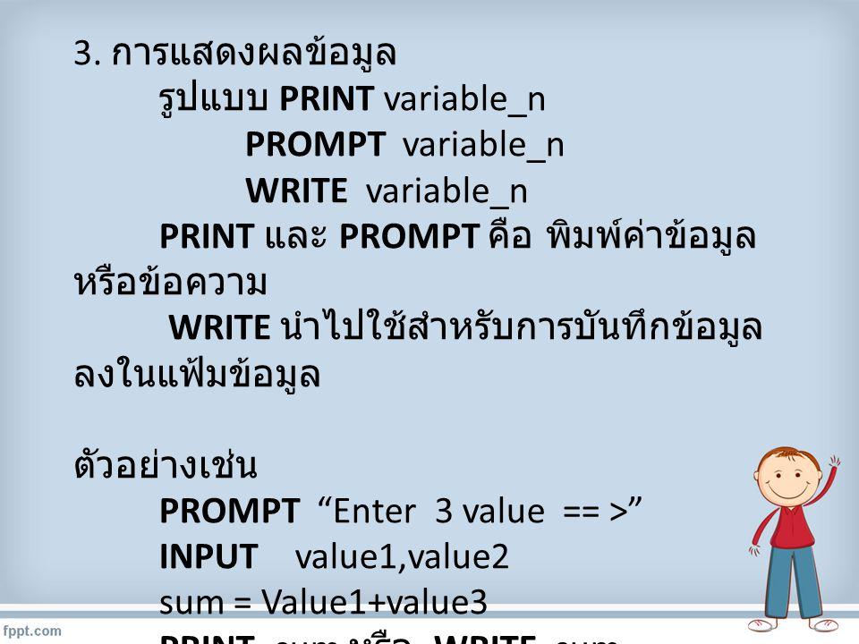 3. การแสดงผลข้อมูล รูปแบบ PRINT variable_n PROMPT variable_n WRITE variable_n PRINT และ PROMPT คือ พิมพ์ค่าข้อมูล หรือข้อความ WRITE นำไปใช้สำหรับการบั