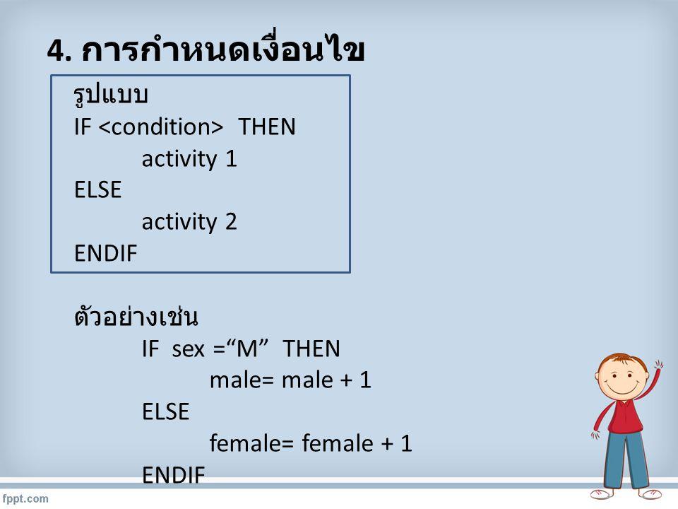 """4. การกำหนดเงื่อนไข รูปแบบ IF THEN activity 1 ELSE activity 2 ENDIF ตัวอย่างเช่น IF sex =""""M"""" THEN male= male + 1 ELSE female= female + 1 ENDIF"""