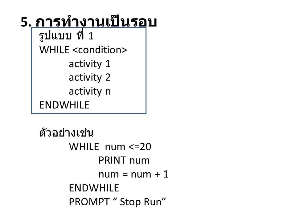 """5. การทำงานเป็นรอบ รูปแบบ ที่ 1 WHILE activity 1 activity 2 activity n ENDWHILE ตัวอย่างเช่น WHILE num <=20 PRINT num num = num + 1 ENDWHILE PROMPT """""""