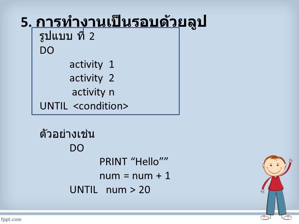"""5. การทำงานเป็นรอบด้วยลูป รูปแบบ ที่ 2 DO activity 1 activity 2 activity n UNTIL ตัวอย่างเช่น DO PRINT """"Hello"""""""" num = num + 1 UNTIL num > 20"""