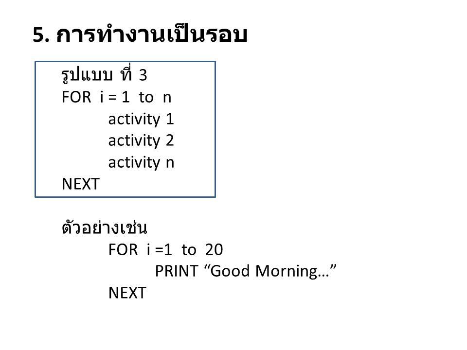"""5. การทำงานเป็นรอบ รูปแบบ ที่ 3 FOR i = 1 to n activity 1 activity 2 activity n NEXT ตัวอย่างเช่น FOR i =1 to 20 PRINT """"Good Morning…"""" NEXT"""