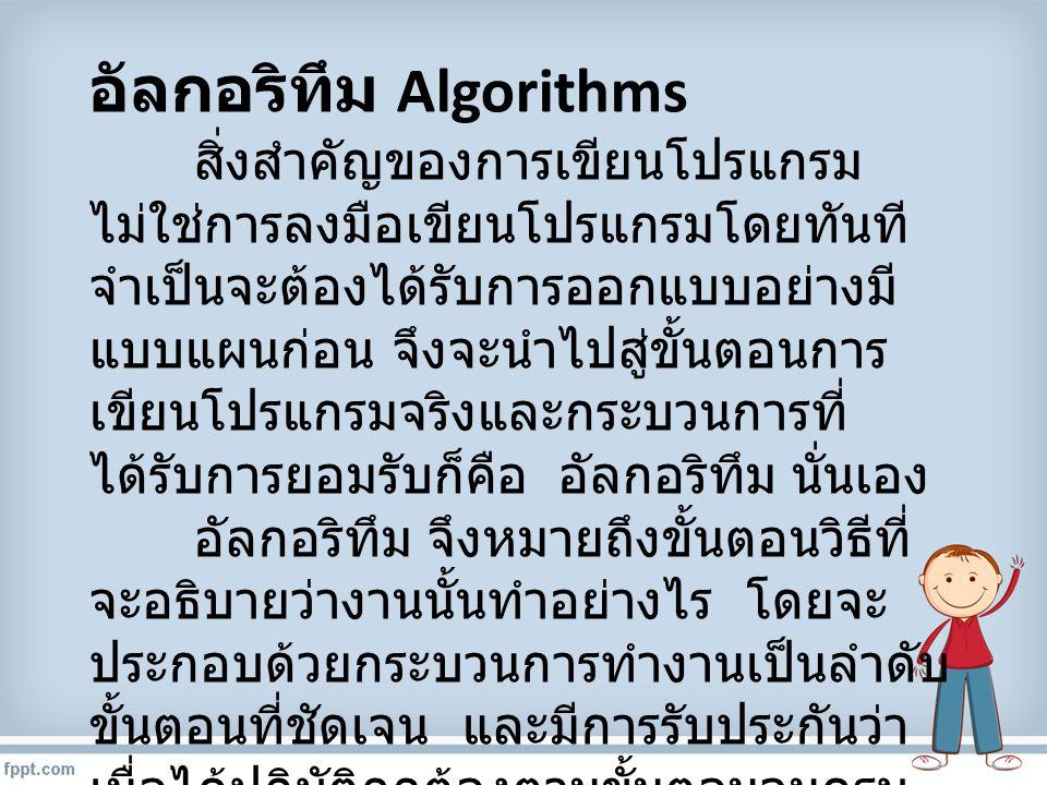 อัลกอริทึม Algorithms สิ่งสำคัญของการเขียนโปรแกรม ไม่ใช่การลงมือเขียนโปรแกรมโดยทันที จำเป็นจะต้องได้รับการออกแบบอย่างมี แบบแผนก่อน จึงจะนำไปสู่ขั้นตอน