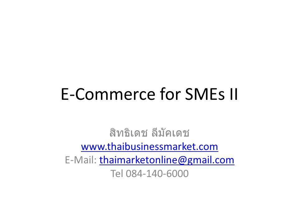 E-Commerce for SMEs II สิทธิเดช ลีมัคเดช www.thaibusinessmarket.com E-Mail: thaimarketonline@gmail.comthaimarketonline@gmail.com Tel 084-140-6000