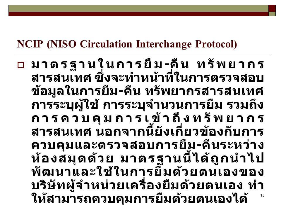 13 NCIP (NISO Circulation Interchange Protocol)  มาตรฐานในการยืม - คืน ทรัพยากร สารสนเทศ ซึ่งจะทำหน้าที่ในการตรวจสอบ ข้อมูลในการยืม - คืน ทรัพยากรสาร