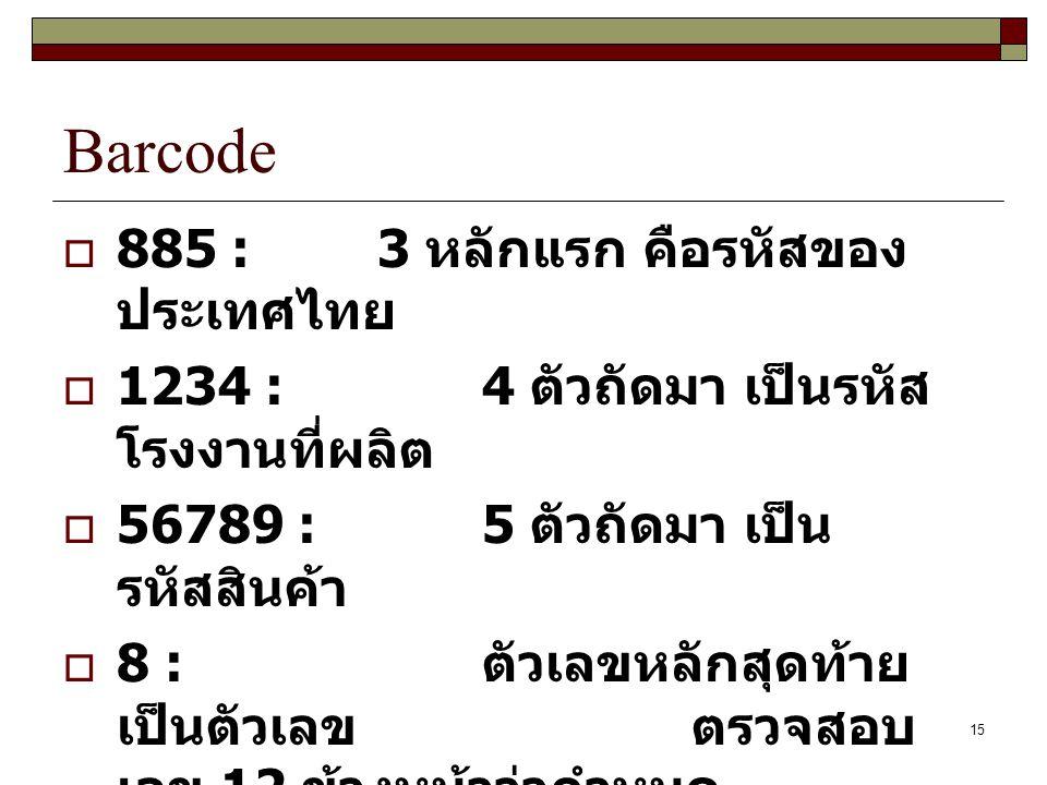 15 Barcode  885 : 3 หลักแรก คือรหัสของ ประเทศไทย  1234 : 4 ตัวถัดมา เป็นรหัส โรงงานที่ผลิต  56789 : 5 ตัวถัดมา เป็น รหัสสินค้า  8 : ตัวเลขหลักสุดท้าย เป็นตัวเลขตรวจสอบ เลข 12 ข้างหน้าว่ากำหนด ถูกต้องหรือไม่
