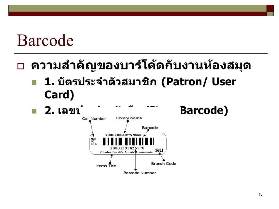 18 Barcode  ความสำคัญของบาร์โค้ดกับงานห้องสมุด 1. บัตรประจำตัวสมาชิก (Patron/ User Card) 2. เลขประจำหนังสือ (Item Barcode)