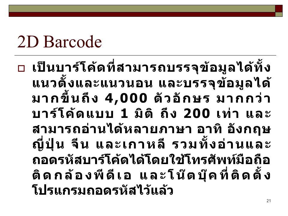 21 2D Barcode  เป็นบาร์โค้ดที่สามารถบรรจุข้อมูลได้ทั้ง แนวตั้งและแนวนอน และบรรจุข้อมูลได้ มากขึ้นถึง 4,000 ตัวอักษร มากกว่า บาร์โค้ดแบบ 1 มิติ ถึง 200 เท่า และ สามารถอ่านได้หลายภาษา อาทิ อังกฤษ ญี่ปุ่น จีน และเกาหลี รวมทั้งอ่านและ ถอดรหัสบาร์โค้ดได้โดยใช้โทรศัพท์มือถือ ติดกล้องพีดีเอ และโน๊ตบุ๊คที่ติดตั้ง โปรแกรมถอดรหัสไว้แล้ว
