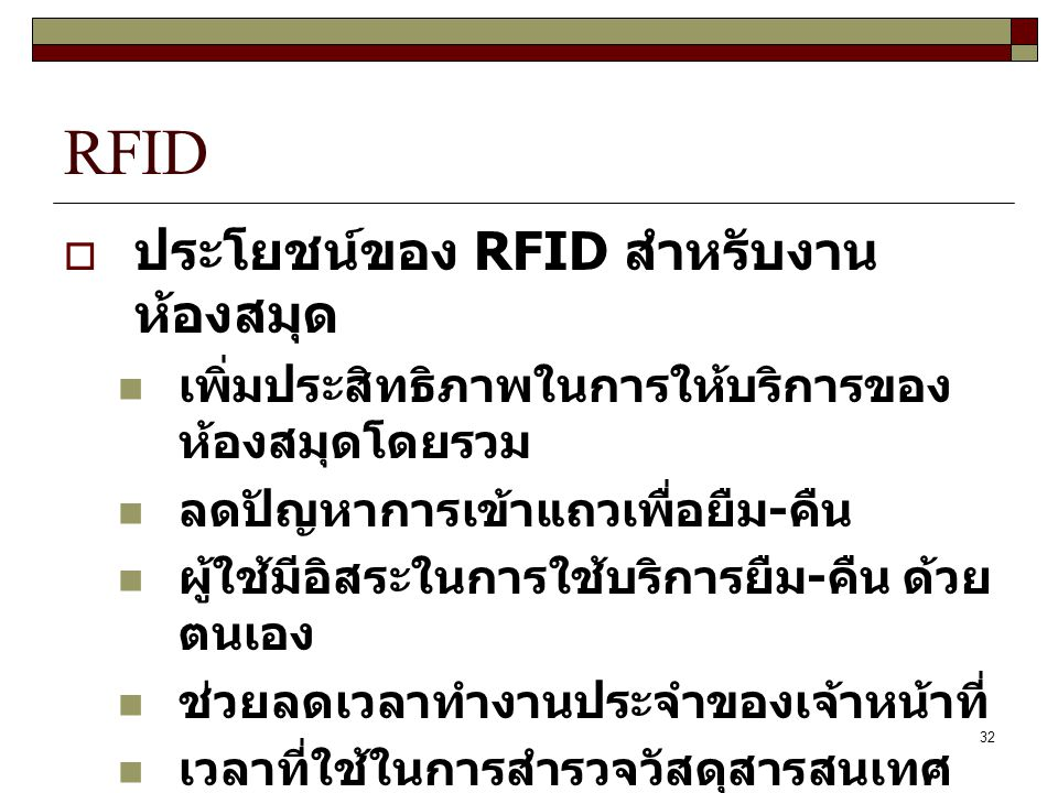 32 RFID  ประโยชน์ของ RFID สำหรับงาน ห้องสมุด เพิ่มประสิทธิภาพในการให้บริการของ ห้องสมุดโดยรวม ลดปัญหาการเข้าแถวเพื่อยืม - คืน ผู้ใช้มีอิสระในการใช้บร
