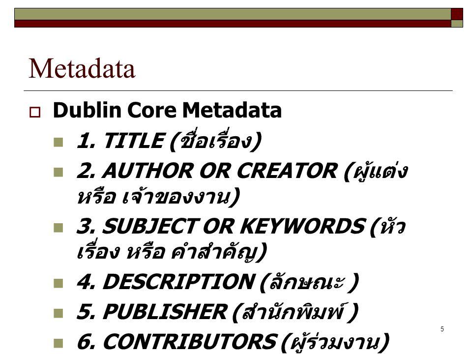 5 Metadata  Dublin Core Metadata 1. TITLE ( ชื่อเรื่อง ) 2. AUTHOR OR CREATOR ( ผู้แต่ง หรือ เจ้าของงาน ) 3. SUBJECT OR KEYWORDS ( หัว เรื่อง หรือ คำ