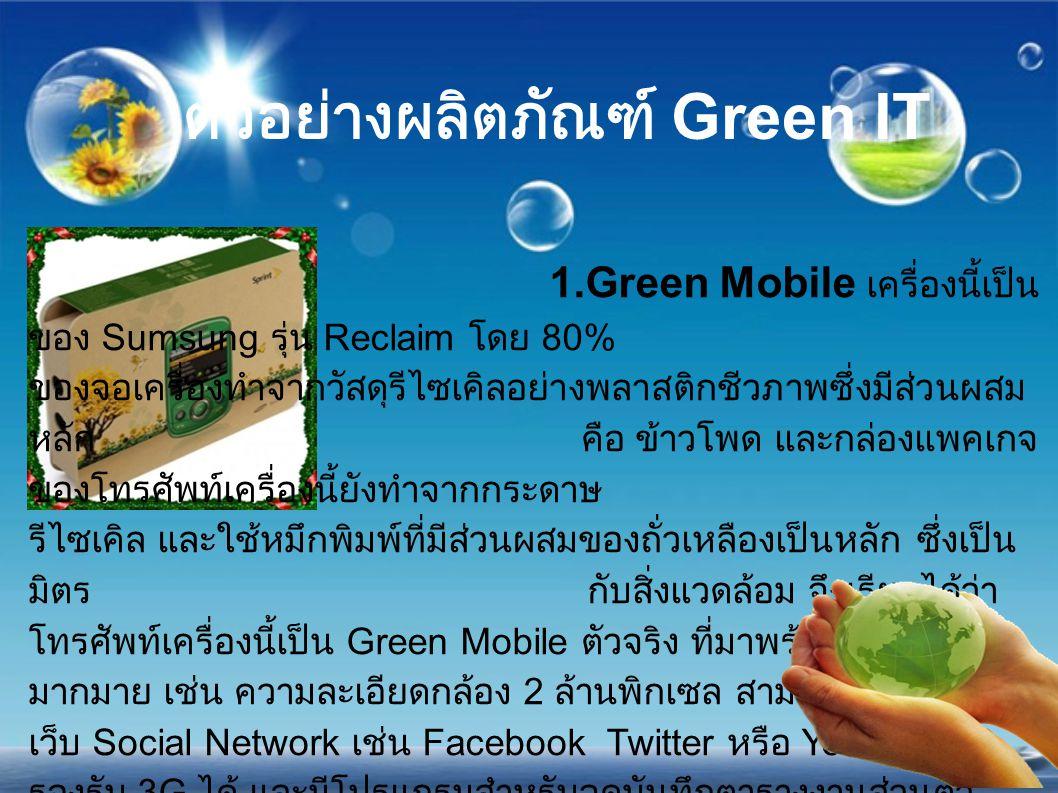 ตัวอย่างผลิตภัณฑ์ Green IT 1.Green Mobile เครื่องนี้เป็น ของ Sumsung รุ่น Reclaim โดย 80% ของจอเครื่องทำจากวัสดุรีไซเคิลอย่างพลาสติกชีวภาพซึ่งมีส่วนผส