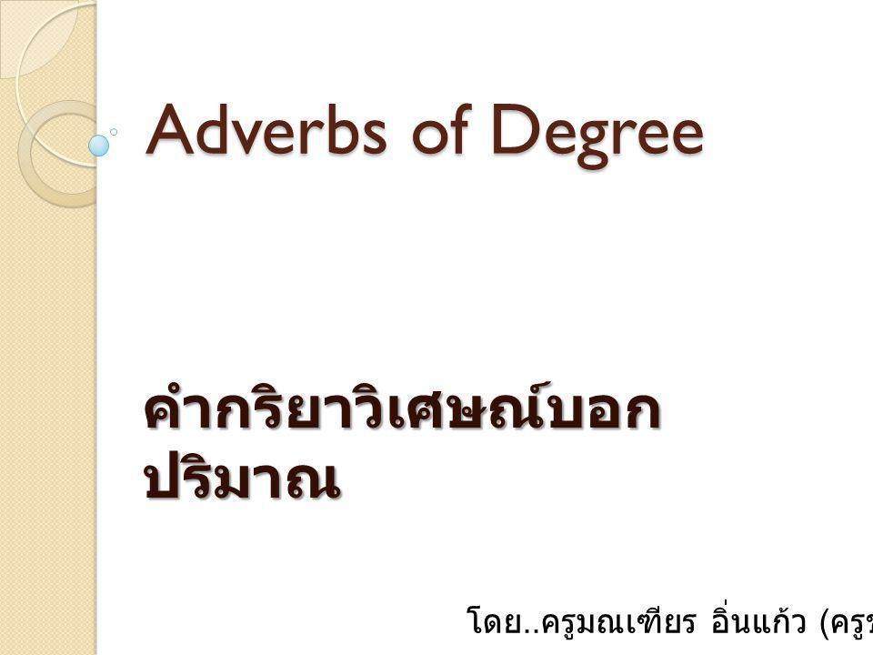 Adverbs of Degree คำกริยาวิเศษณ์บอก ปริมาณ โดย.. ครูมณเฑียร อิ่นแก้ว ( ครูชำนาญการ )