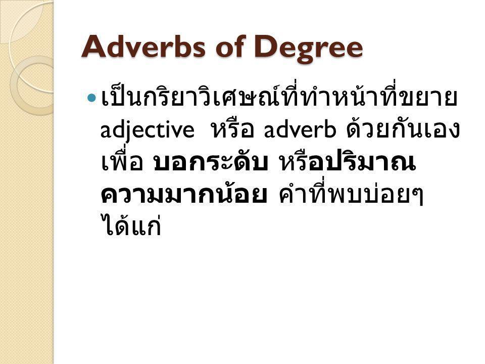 Adverbs of Degree เป็นกริยาวิเศษณ์ที่ทำหน้าที่ขยาย adjective หรือ adverb ด้วยกันเอง เพื่อ บอกระดับ หรือปริมาณ ความมากน้อย คำที่พบบ่อยๆ ได้แก่