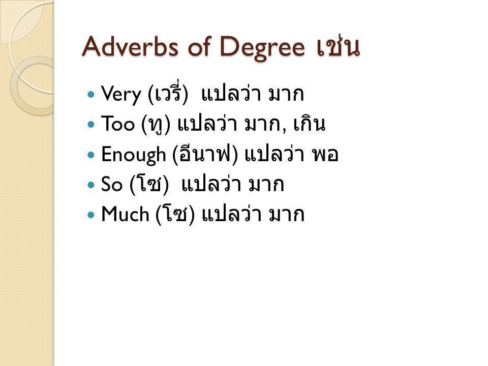 Adverbs of Degree เช่น Very ( เวรี่ ) แปลว่า มาก Too ( ทู ) แปลว่า มาก, เกิน Enough ( อีนาฟ ) แปลว่า พอ So ( โซ ) แปลว่า มาก Much ( โซ ) แปลว่า มาก