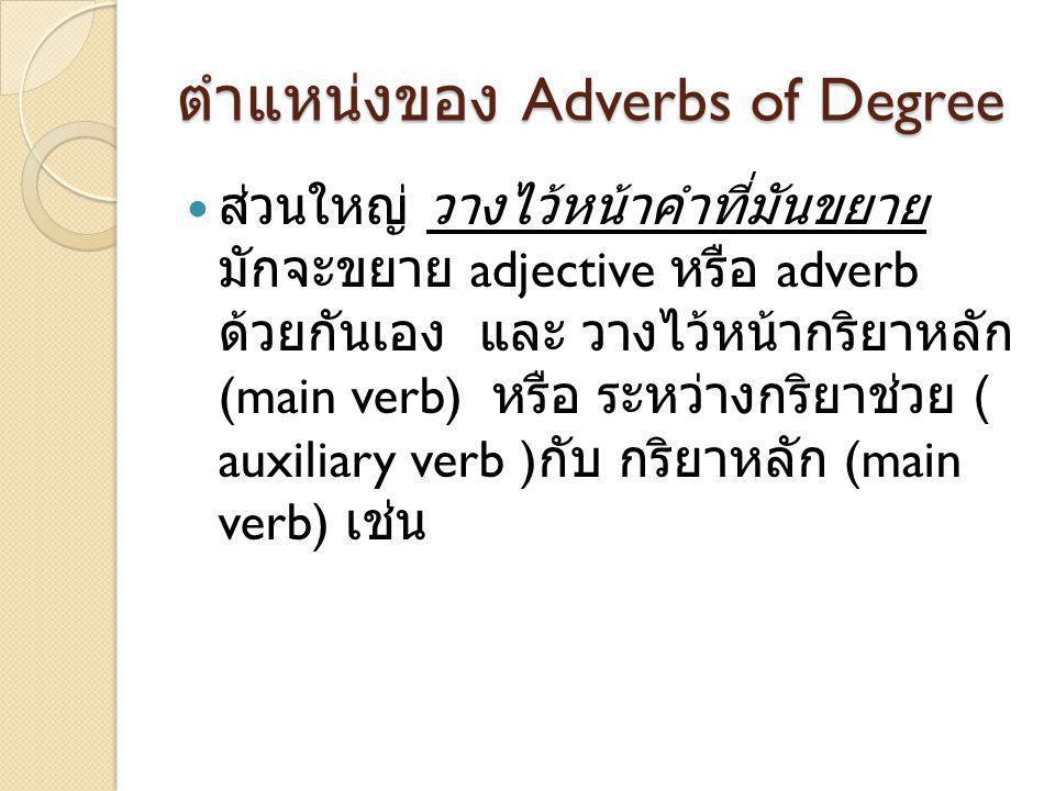 ตำแหน่งของ Adverbs of Degree ส่วนใหญ่ วางไว้หน้าคำที่มันขยาย มักจะขยาย adjective หรือ adverb ด้วยกันเอง และ วางไว้หน้ากริยาหลัก (main verb) หรือ ระหว่
