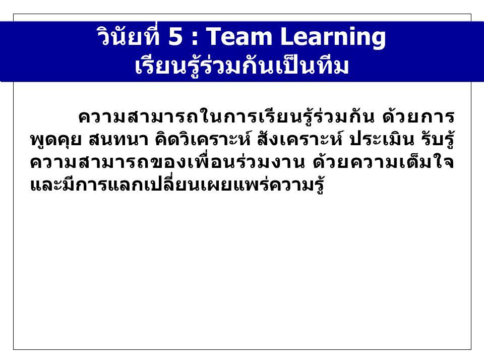 วินัยที่ 5 : Team Learning เรียนรู้ร่วมกันเป็นทีม ความสามารถในการเรียนรู้ร่วมกัน ด้วยการ พูดคุย สนทนา คิดวิเคราะห์ สังเคราะห์ ประเมิน รับรู้ ความสามารถของเพื่อนร่วมงาน ด้วยความเต็มใจ และมีการแลกเปลี่ยนเผยแพร่ความรู้