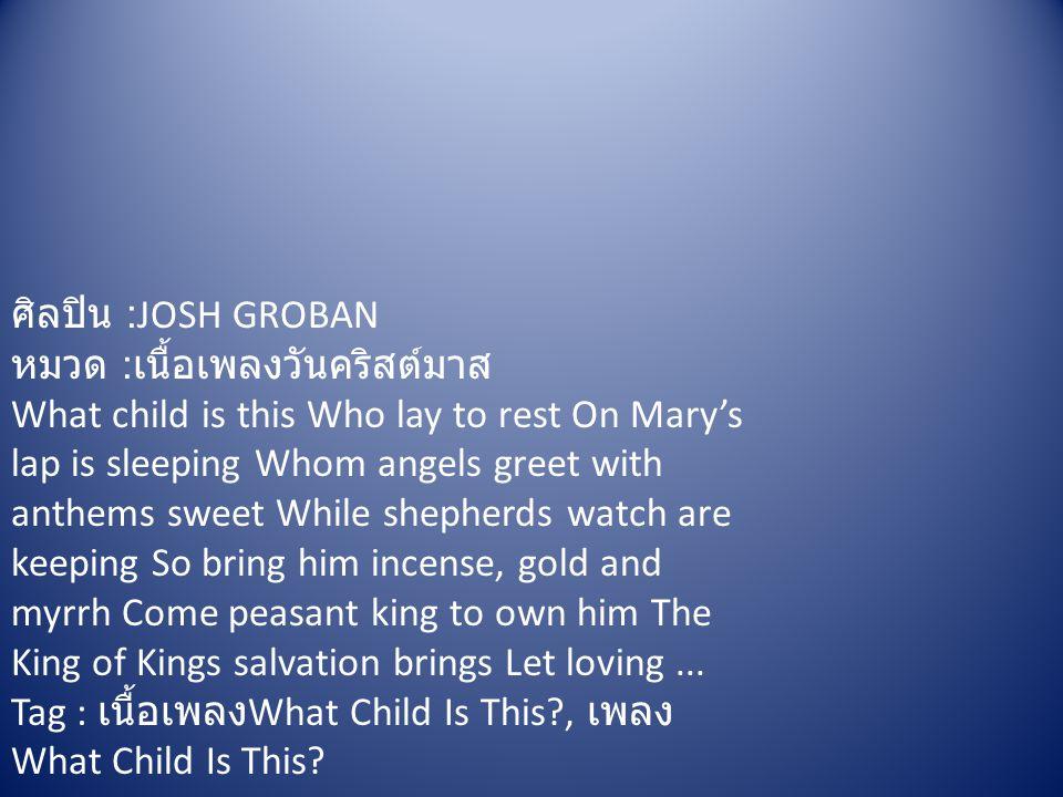 ศิลปิน :JOSH GROBAN หมวด : เนื้อเพลงวันคริสต์มาส What child is this Who lay to rest On Mary's lap is sleeping Whom angels greet with anthems sweet Whi