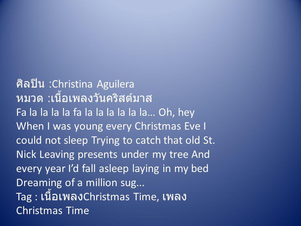 ศิลปิน :Christina Aguilera หมวด : เนื้อเพลงวันคริสต์มาส Fa la la la la fa la la la la la la… Oh, hey When I was young every Christmas Eve I could not