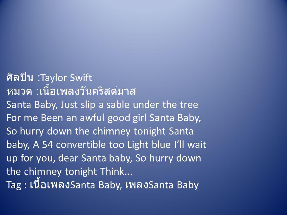 ศิลปิน :Taylor Swift หมวด : เนื้อเพลงวันคริสต์มาส Santa Baby, Just slip a sable under the tree For me Been an awful good girl Santa Baby, So hurry dow