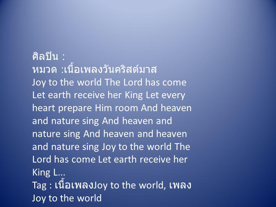ศิลปิน : หมวด : เนื้อเพลงวันคริสต์มาส Joy to the world The Lord has come Let earth receive her King Let every heart prepare Him room And heaven and na