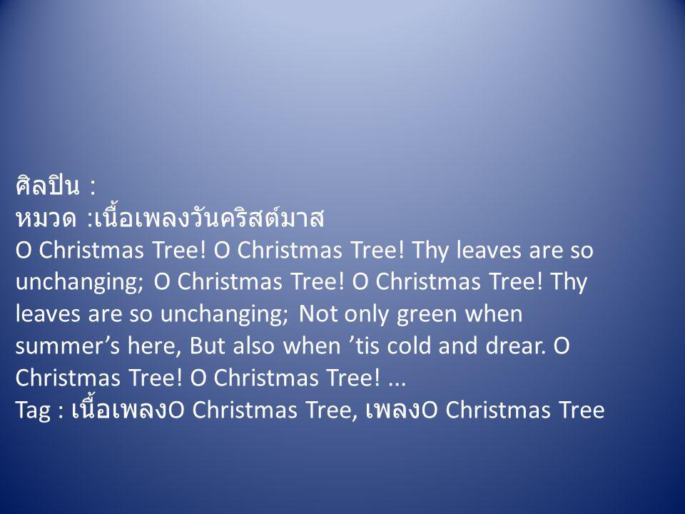 ศิลปิน : หมวด : เนื้อเพลงวันคริสต์มาส O Christmas Tree! O Christmas Tree! Thy leaves are so unchanging; O Christmas Tree! O Christmas Tree! Thy leaves