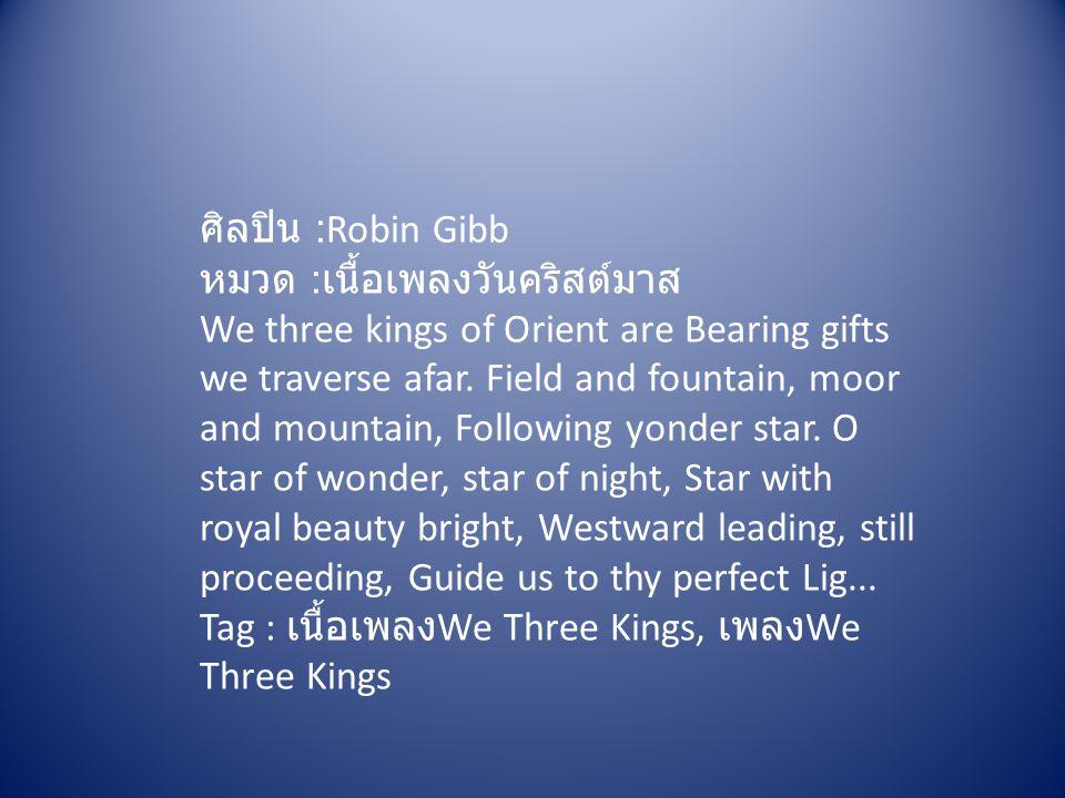 ศิลปิน :Robin Gibb หมวด : เนื้อเพลงวันคริสต์มาส We three kings of Orient are Bearing gifts we traverse afar. Field and fountain, moor and mountain, Fo