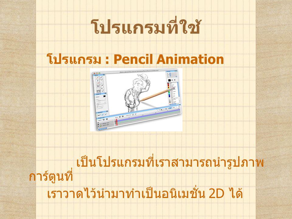 โปรแกรมที่ใช้ โปรแกรม : Pencil Animation เป็นโปรแกรมที่เราสามารถนำรูปภาพ การ์ตูนที่ เราวาดไว้นำมาทำเป็นอนิเมชั่น 2D ได้