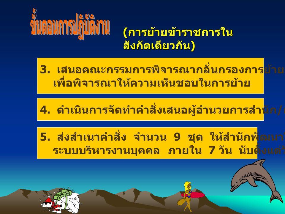 ( การย้ายข้าราชการใน สังกัดเดียวกัน ) 3. เสนอคณะกรรมการพิจารณากลั่นกรองการย้ายของสำนัก หรือกอง เพื่อพิจารณาให้ความเห็นชอบในการย้าย 4. ดำเนินการจัดทำคำ