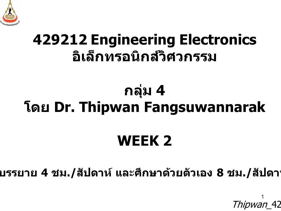 1 429212 Engineering Electronics อิเล็กทรอนิกส์วิศวกรรม กลุ่ม 4 โดย Dr. Thipwan Fangsuwannarak WEEK 2 บรรยาย 4 ชม./ สัปดาห์ และศึกษาด้วยตัวเอง 8 ชม./
