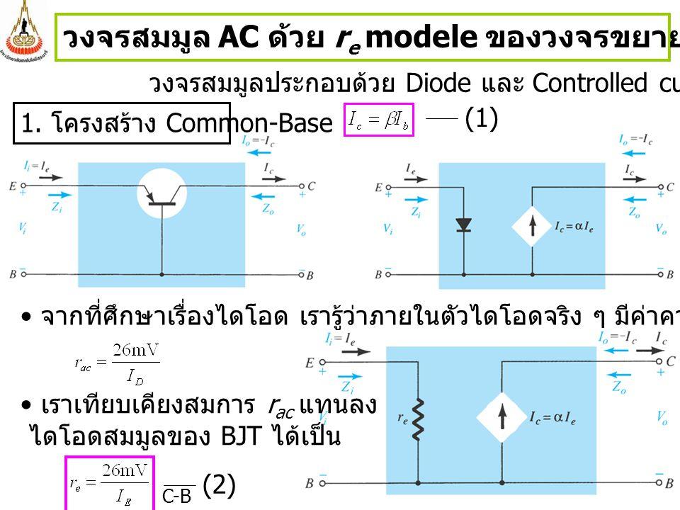 2 วงจรสมมูล AC ด้วย r e modele ของวงจรขยายสัญญาณขนาดเล็กของ BJT วงจรสมมูลประกอบด้วย Diode และ Controlled current source จากที่ศึกษาเรื่องไดโอด เรารู้ว