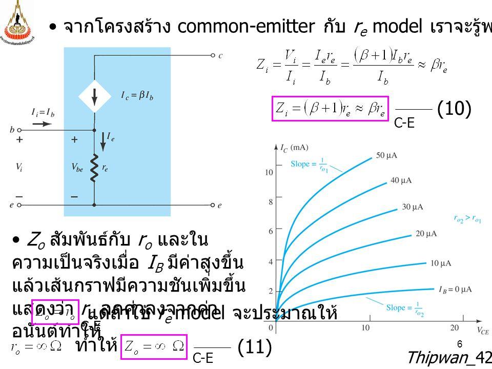 6 Thipwan_429212 จากโครงสร้าง common-emitter กับ r e model เราจะรู้พารามิเตอร์ต่าง ๆ นี้ (10) Z o สัมพันธ์กับ r o และใน ความเป็นจริงเมื่อ I B มีค่าสูง