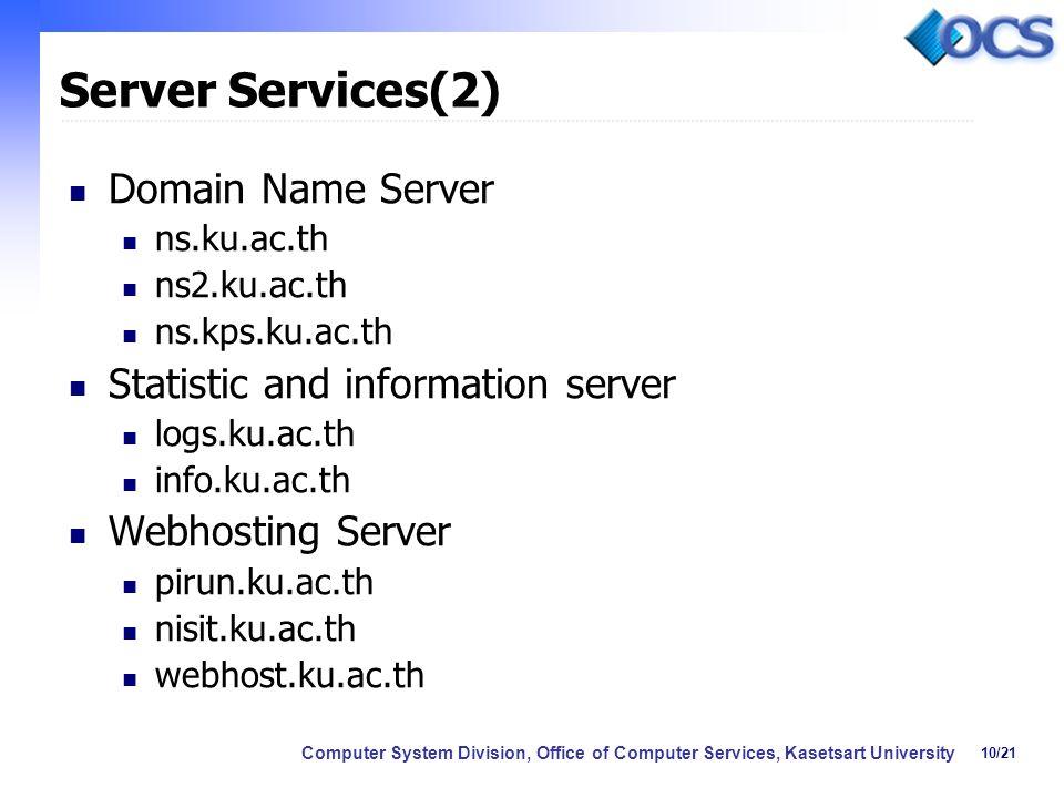10/21 Computer System Division, Office of Computer Services, Kasetsart University Server Services(2) Domain Name Server ns.ku.ac.th ns2.ku.ac.th ns.kps.ku.ac.th Statistic and information server logs.ku.ac.th info.ku.ac.th Webhosting Server pirun.ku.ac.th nisit.ku.ac.th webhost.ku.ac.th