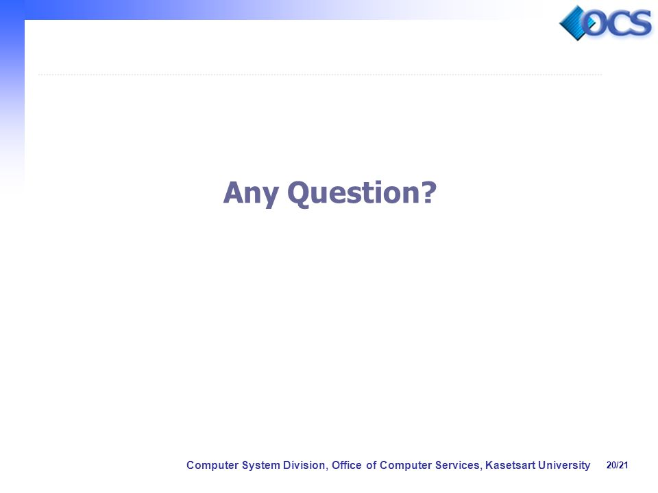20/21 Computer System Division, Office of Computer Services, Kasetsart University Any Question?