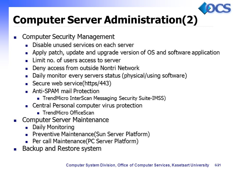 6/21 Computer System Division, Office of Computer Services, Kasetsart University Computer Server Administration(2) Computer Security Management Computer Security Management Disable unused services on each server Disable unused services on each server Apply patch, update and upgrade version of OS and software application Apply patch, update and upgrade version of OS and software application Limit no.