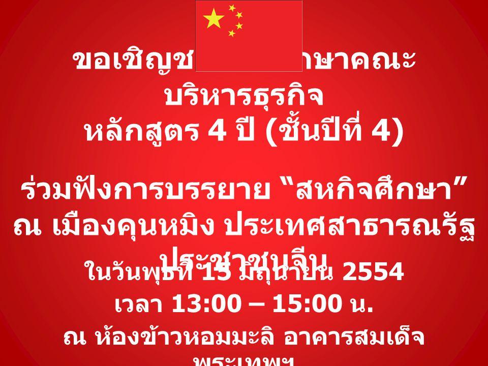 ขอเชิญชวนนักศึกษาคณะ บริหารธุรกิจ หลักสูตร 4 ปี ( ชั้นปีที่ 4) ร่วมฟังการบรรยาย สหกิจศึกษา ณ เมืองคุนหมิง ประเทศสาธารณรัฐ ประชาชนจีน ในวันพุธที่ 15 มิถุนายน 2554 เวลา 13:00 – 15:00 น.