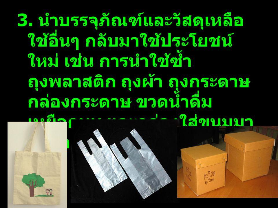 3. นำบรรจุภัณฑ์และวัสดุเหลือ ใช้อื่นๆ กลับมาใช้ประโยชน์ ใหม่ เช่น การนำใช้ซ้ำ ถุงพลาสติก ถุงผ้า ถุงกระดาษ กล่องกระดาษ ขวดน้ำดื่ม เหยือกนม และกล่องใส่ข