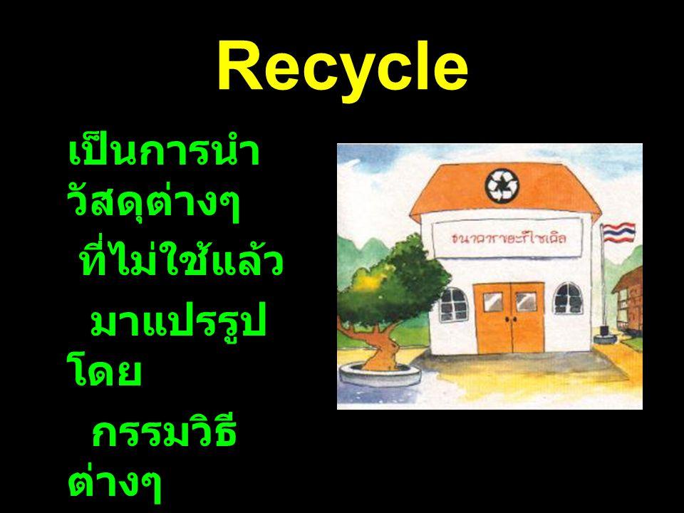 Recycle เป็นการนำ วัสดุต่างๆ ที่ไม่ใช้แล้ว มาแปรรูป โดย กรรมวิธี ต่างๆ เพื่อนำ กลับมาใช้ ใหม่