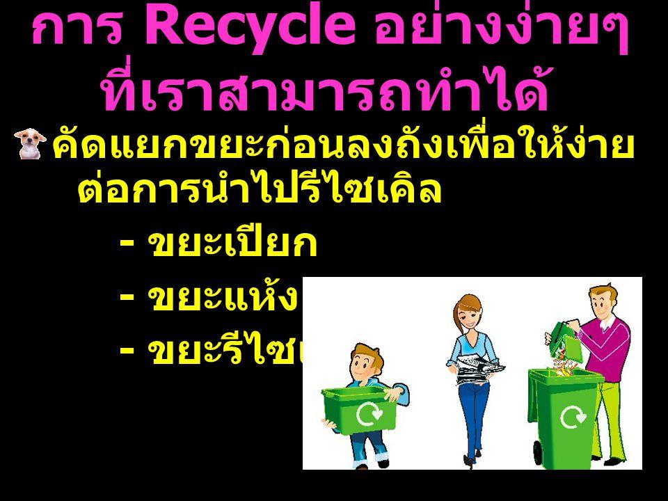 การ Recycle อย่างง่ายๆ ที่เราสามารถทำได้ คัดแยกขยะก่อนลงถังเพื่อให้ง่าย ต่อการนำไปรีไซเคิล - ขยะเปียก - ขยะแห้ง - ขยะรีไซเคิล