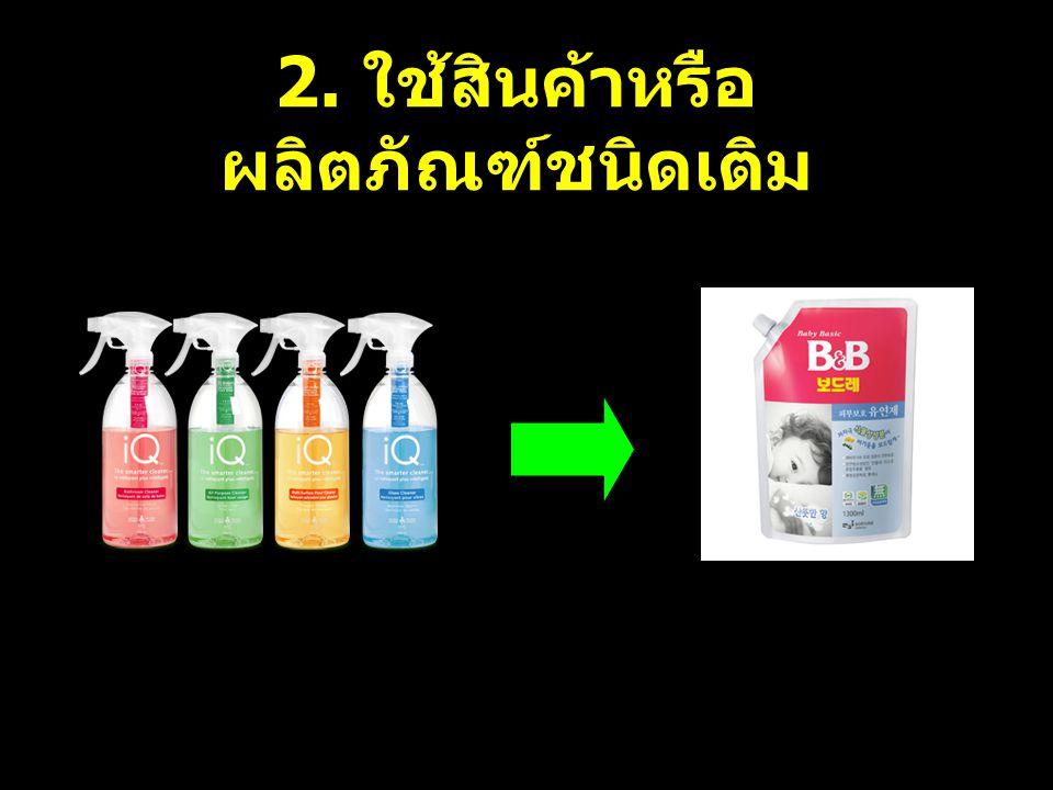 2. ใช้สินค้าหรือ ผลิตภัณฑ์ชนิดเติม