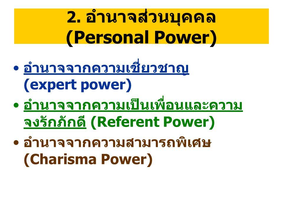 2. อำนาจส่วนบุคคล (Personal Power) อำนาจจากความเชี่ยวชาญ (expert power) อำนาจจากความเป็นเพื่อนและความ จงรักภักดี (Referent Power) อำนาจจากความสามารถพิ