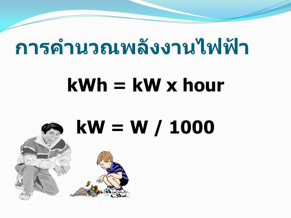 การคำนวณพลังงานไฟฟ้า kWh = kW x hour kW = W / 1000