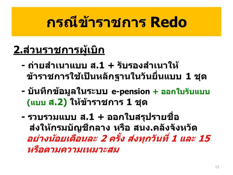 2.ส่วนราชการผู้เบิก - ถ่ายสำเนาแบบ ส.1 + รับรองสำเนาให้ ข้าราชการใช้เป็นหลักฐานในวันยื่นแบบ 1 ชุด - บันทึกข้อมูลในระบบ e-pension + ออกใบรับแบบ (แบบ ส.2) ให้ข้าราชการ 1 ชุด - รวบรวมแบบ ส.1 + ออกใบสรุปรายชื่อ ส่งให้กรมบัญชีกลาง หรือ สนง.คลังจังหวัด อย่างน้อยเดือนละ 2 ครั้ง ส่งทุกวันที่ 1 และ 15 หรือตามความเหมาะสม 53 กรณีข้าราชการ Redo