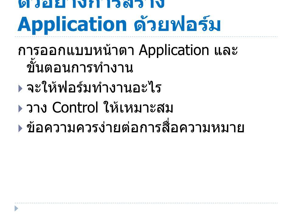 ตัวอย่างการสร้าง Application ด้วยฟอร์ม การออกแบบหน้าตา Application และ ขั้นตอนการทํางาน  จะให้ฟอร์มทํางานอะไร  วาง Control ให้เหมาะสม  ข้อความควรง่