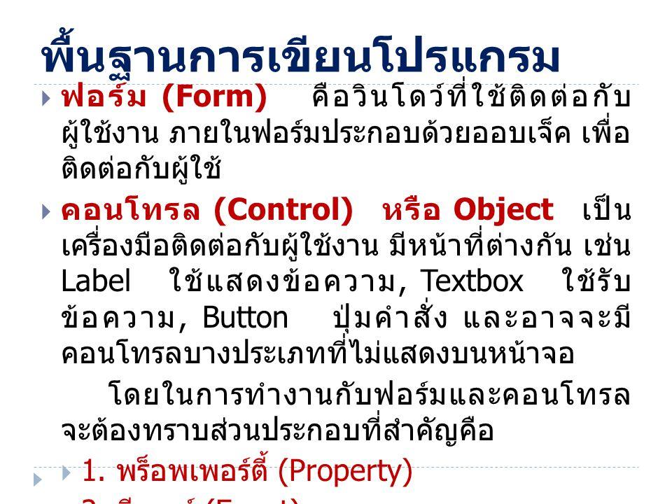 พื้นฐานการเขียนโปรแกรม  ฟอร์ม (Form) คือวินโดว์ที่ใช้ติดต่อกับ ผู้ใช้งาน ภายในฟอร์มประกอบด้วยออบเจ็ค เพื่อ ติดต่อกับผู้ใช้  คอนโทรล (Control) หรือ O