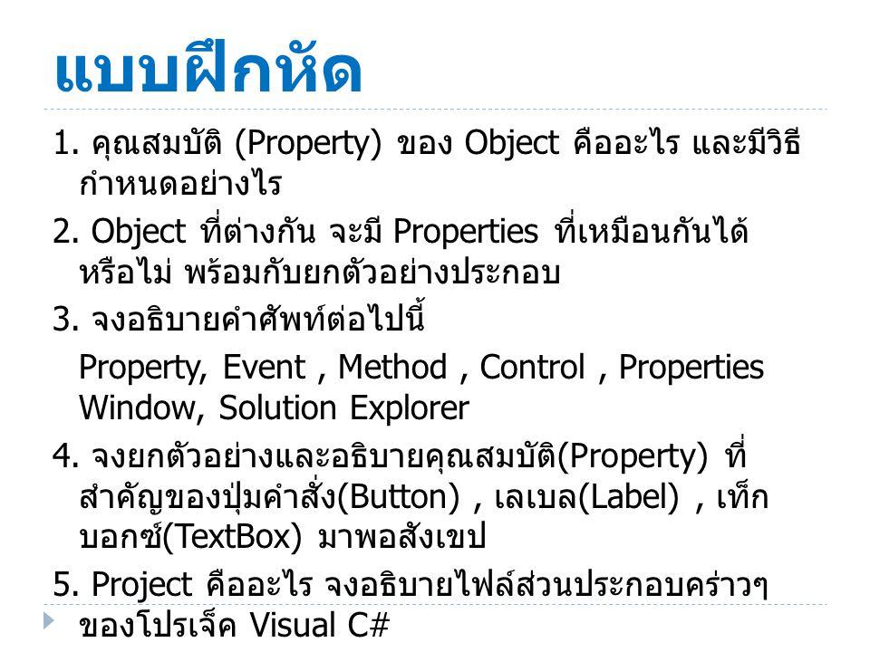 แบบฝึกหัด 1. คุณสมบัติ (Property) ของ Object คืออะไร และมีวิธี กำหนดอย่างไร 2. Object ที่ต่างกัน จะมี Properties ที่เหมือนกันได้ หรือไม่ พร้อมกับยกตัว