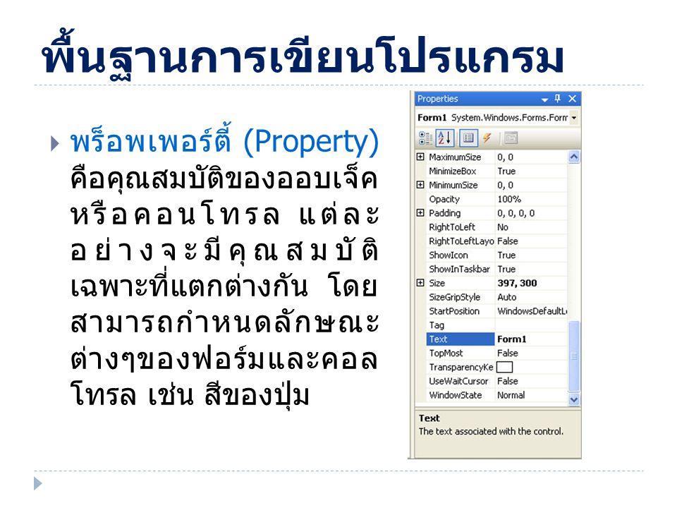 Properties สำคัญของ Form  Name : เป็นชื่อฟอร์ม  Text : เป็นข้อความที่แสดงที่แถบด้านบน (TitleBar)  Size : เป็นการระบุความกว้างและความสูงของ ฟอร์ม  BackColor : สีพื้นของฟอร์ม  FormBorderStyle : รูปแบบของขอบฟอร์ม  Font : รูปแบบตัวอักษร  ForeColor : สีตัวอักษรที่อยู่บนฟอร์ม