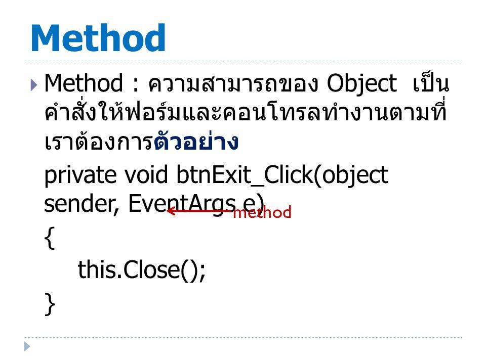 ตัวอย่าง Method สำคัญของ Form  Show : Method ที่เรียก Form ขึ้นมาแสดงผล มีผลเช่นเดียวกับการกำหนด Property ของ Visible = True  ShowDialog : Method ที่เรียก Form แสดงผลแบบ Dialog( ต้องคลิกปิด Form นี้ก่อน จึงจะไปทำงานในหน้าต่างอื่นๆได้ ) หรือเรียก Modal Dialog  Hide : ใช้ซ่อน Form  Activate : ใช้เรียกฟอร์ม ทำให้ฟอร์มที่อาจจะ เคยถูกฟอร์มอื่นทับหรือบังไว้ถูกแสดงออกมา  SetDestopLocation: กำหนดตำแหน่งพิกัด ที่ฟอร์มจะแสดงบนหน้าจอ